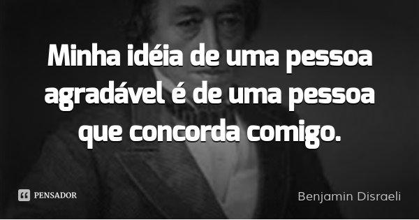 Minha idéia de uma pessoa agradável é de uma pessoa que concorda comigo.... Frase de Benjamin Disraeli.