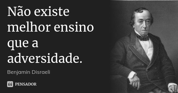 Não existe melhor ensino que a adversidade.... Frase de Benjamin Disraeli.
