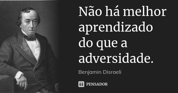 Não há melhor aprendizado do que a adversidade.... Frase de Benjamin Disraeli.