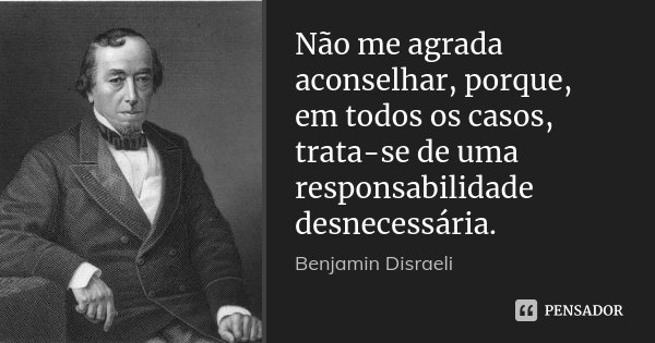 Não me agrada aconselhar, porque, em todos os casos, trata-se de uma responsabilidade desnecessária.... Frase de Benjamin Disraeli.