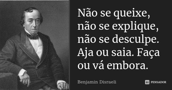 Não se queixe, não se explique, não se desculpe. Aja ou saia. Faça ou vá embora.... Frase de Benjamin Disraeli.