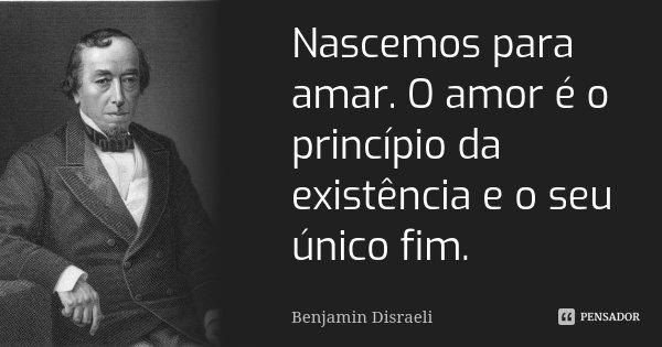 Nascemos para amar. O amor é o princípio da existência e o seu único fim.... Frase de Benjamin Disraeli.