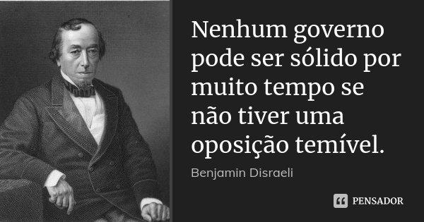 Nenhum governo pode ser sólido por muito tempo se não tiver uma oposição temível.... Frase de Benjamin Disraeli.