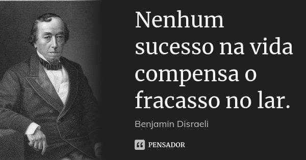 Nenhum sucesso na vida compensa o fracasso no lar.... Frase de Benjamin Disraeli.
