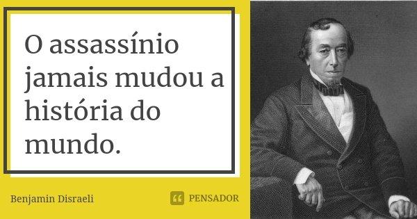 O assassínio jamais mudou a história do mundo.... Frase de Benjamin Disraeli.