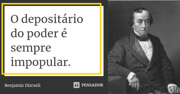 O depositário do poder é sempre impopular.... Frase de Benjamin Disraeli.