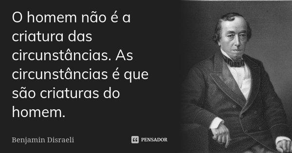 O homem não é a criatura das circunstâncias. As circunstâncias é que são criaturas do homem.... Frase de Benjamin Disraeli.