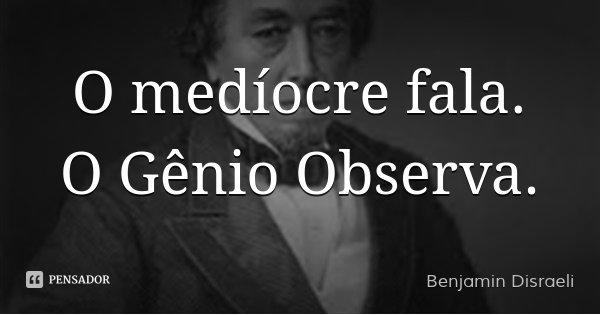 O medíocre fala. O Gênio Observa.... Frase de Benjamin Disraeli.