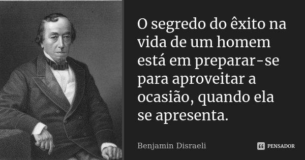 O segredo do êxito na vida de um homem está em preparar-se para aproveitar a ocasião, quando ela se apresenta.... Frase de Benjamin Disraeli.