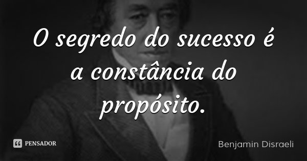 O segredo do sucesso é a constância do propósito.... Frase de Benjamin Disraeli.