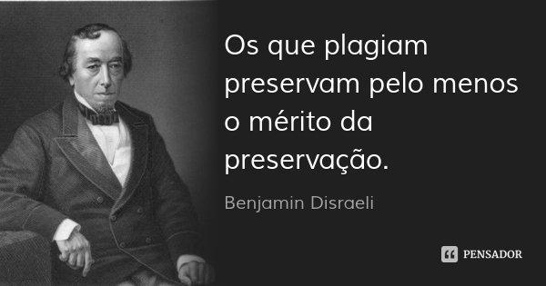 Os que plagiam preservam pelo menos o mérito da preservação.... Frase de Benjamin Disraeli.