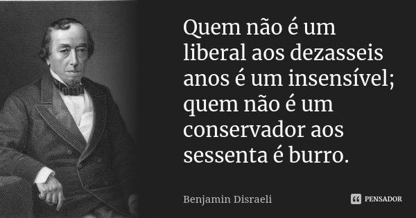 Quem não é um liberal aos dezasseis anos é um insensível; quem não é um conservador aos sessenta é burro.... Frase de Benjamin Disraeli.