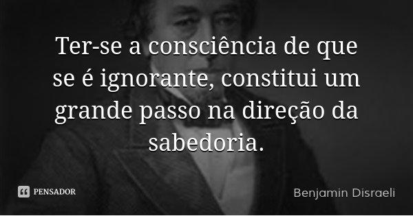Ter-se a consciência de que se é ignorante, constitui um grande passo na direção da sabedoria.... Frase de Benjamin Disraeli.