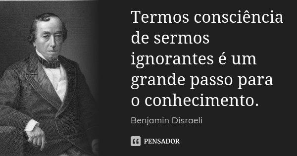 Termos consciência de sermos ignorantes é um grande passo para o conhecimento.... Frase de Benjamin Disraeli.