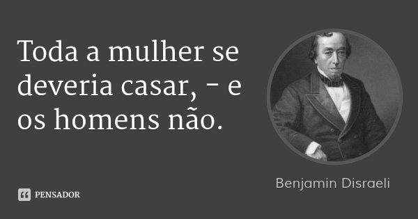 Toda a mulher se deveria casar, - e os homens não.... Frase de Benjamin Disraeli.