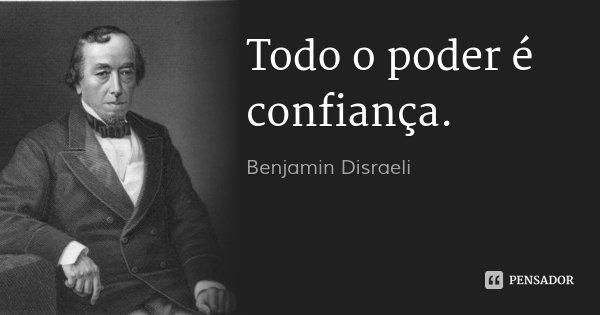 Todo o poder é confiança.... Frase de Benjamin Disraeli.