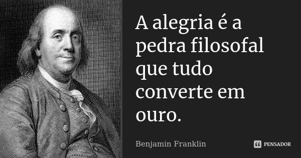 A alegria é a pedra filosofal que tudo converte em ouro.... Frase de Benjamin Franklin.