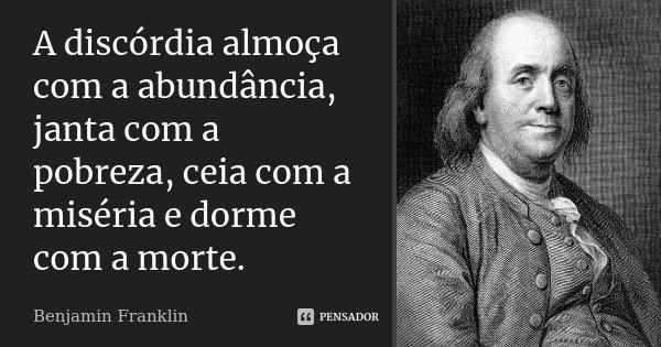 A discórdia almoça com a abundância, janta com a pobreza, ceia com a miséria, e dorme com a morte.... Frase de Benjamin Franklin.