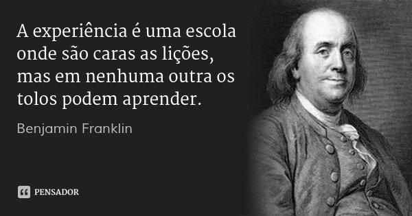 A experiência é uma escola onde são caras as lições, mas em nenhuma outra os tolos podem aprender.... Frase de Benjamin Franklin.