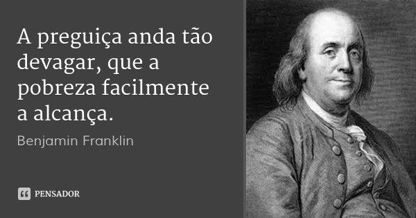 A preguiça anda tão devagar, que a pobreza facilmente a alcança.... Frase de Benjamin Franklin.