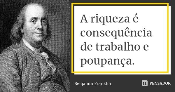 A Riqueza é Consequência De Trabalho E Benjamin Franklin