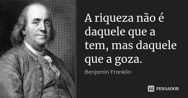 A riqueza não é daquele que a tem, mas daquele que a goza.... Frase de Benjamin Franklin.