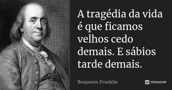 A tragédia da vida é que ficamos velhos cedo demais. E sábios, tarde demais.... Frase de Benjamin Franklin.