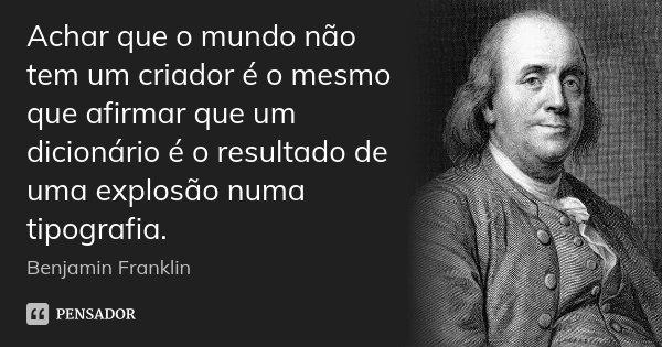 Achar que o mundo não tem um criador é o mesmo que afirmar que um dicionário é o resultado de uma explosão numa tipografia.... Frase de Benjamin Franklin.