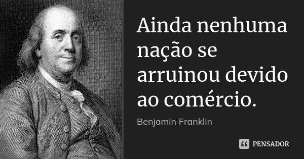 Ainda nenhuma nação se arruinou devido ao comércio.... Frase de Benjamin Franklin.
