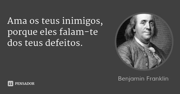 Ama os teus inimigos, porque eles falam-te dos teus defeitos.... Frase de Benjamin Franklin.