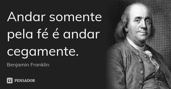 Andar somente pela fé é andar cegamente.... Frase de Benjamin Franklin.