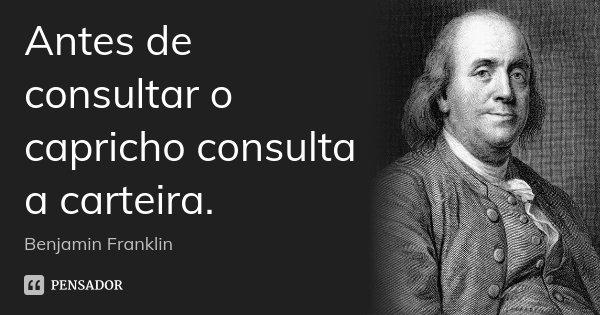 Antes de consultar o capricho consulta a carteira.... Frase de Benjamin Franklin.