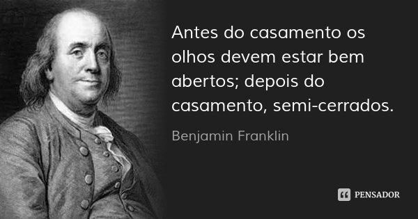 Antes do casamento os olhos devem estar bem abertos; depois do casamento, semi-cerrados.... Frase de Benjamin Franklin.