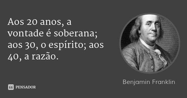 Aos 20 anos, a vontade é soberana; aos 30, o espírito; aos 40, a razão.... Frase de Benjamin Franklin.