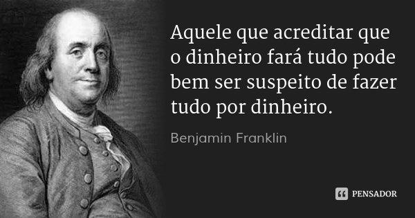 Aquele que acreditar que o dinheiro fará tudo pode bem ser suspeito de fazer tudo por dinheiro.... Frase de Benjamin Franklin.