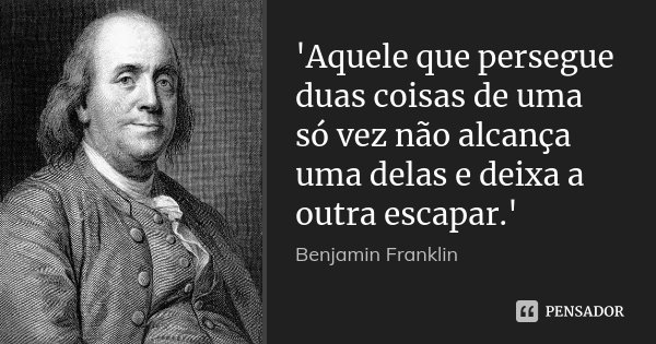 'Aquele que persegue duas coisas de uma só vez não alcança uma delas e deixa a outra escapar.'... Frase de Benjamin Franklin.