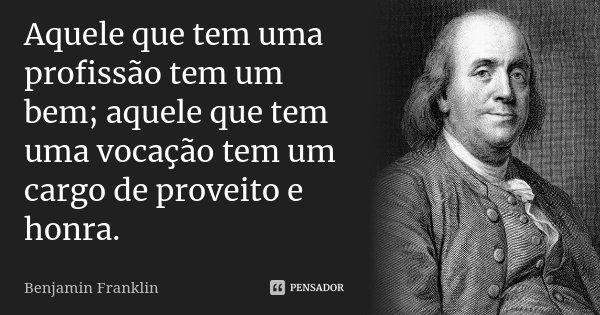 Aquele que tem uma profissão tem um bem; aquele que tem uma vocação tem um cargo de proveito e honra.... Frase de Benjamin Franklin.