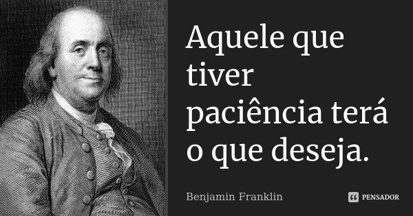 Aquele que tiver paciência terá o que deseja.... Frase de Benjamin Franklin.