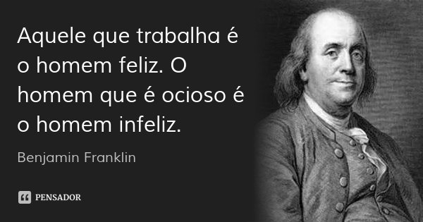 Aquele que trabalha é o homem feliz. O homem que é ocioso é o homem infeliz.... Frase de Benjamin Franklin.