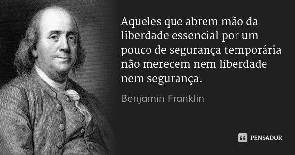 Aqueles que abrem mão da liberdade essencial por um pouco de segurança temporária não merecem nem liberdade nem segurança.... Frase de Benjamin Franklin.