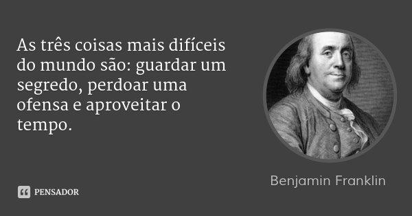 As três coisas mais difíceis do mundo são: guardar um segredo, perdoar uma ofensa e aproveitar o tempo.... Frase de Benjamin Franklin.