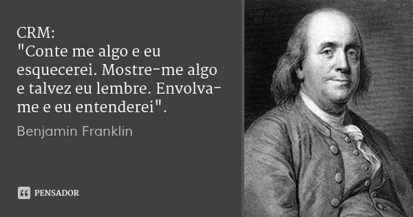 "CRM: ""Conte me algo e eu esquecerei. Mostre-me algo e talvez eu lembre. Envolva-me e eu entenderei"".... Frase de Benjamin Franklin."
