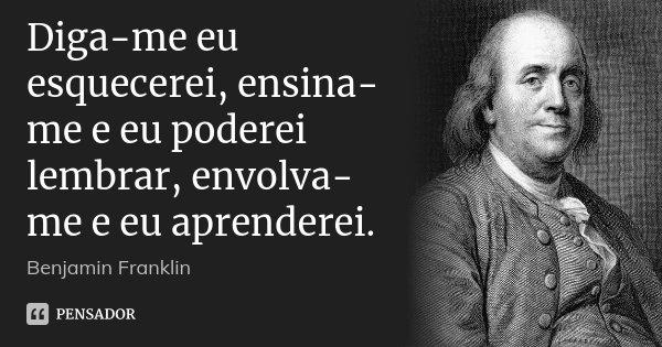 Diga-me eu esquecerei, ensina-me e eu poderei lembrar, envolva-me e eu aprenderei.... Frase de Benjamin Franklin.