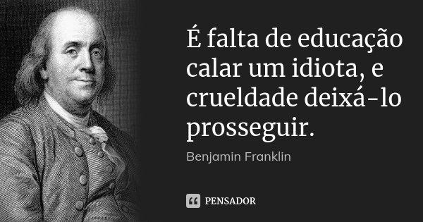 É falta de educação calar um idiota, e crueldade deixá-lo prosseguir.... Frase de Benjamin Franklin.