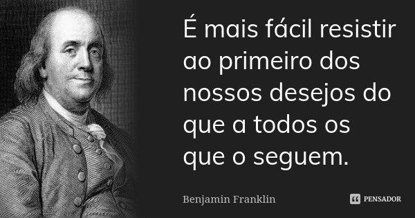 É mais fácil resistir ao primeiro dos nossos desejos do que a todos os que o seguem.... Frase de Benjamin Franklin.