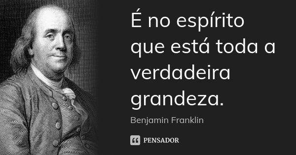 É no espírito que está toda a verdadeira grandeza.... Frase de Benjamin Franklin.