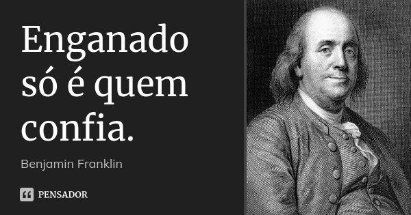Enganado só é quem confia.... Frase de Benjamin Franklin.