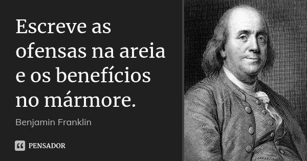 Escreve as ofensas na areia e os benefícios no mármore.... Frase de Benjamin Franklin.