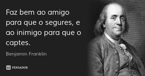 Faz bem ao amigo para que o segures, e ao inimigo para que o captes.... Frase de Benjamin Franklin.
