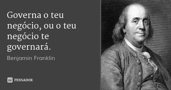 Governa o teu negócio, ou o teu negócio te governará.... Frase de Benjamin Franklin.